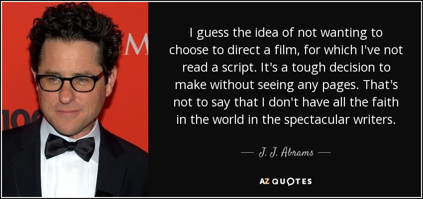 I guess the idea of not wanting to choose to direct a film, for which I've not read a script. It's a tough decision to make without seeing any pages. That's not to say that I don't have all the faith in the world in the spectacular writers. - J. J. Abrams