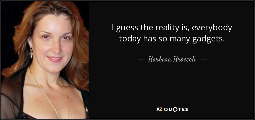 I guess the reality is, everybody today has so many gadgets. - Barbara Broccoli