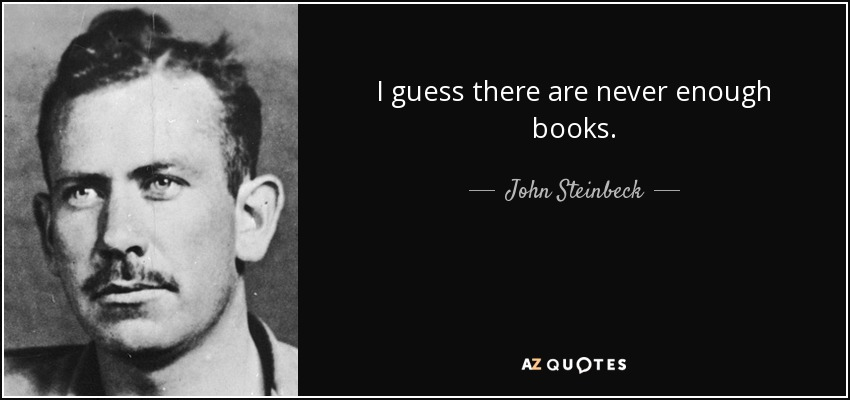 I guess there are never enough books. - John Steinbeck