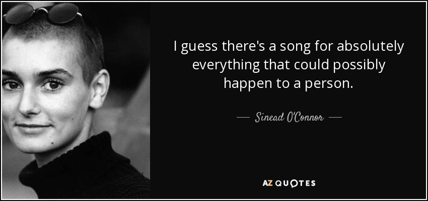 I guess there's a song for absolutely everything that could possibly happen to a person. - Sinead O'Connor
