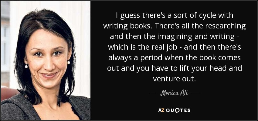I guess there's a sort of cycle with writing books. There's all the researching and then the imagining and writing - which is the real job - and then there's always a period when the book comes out and you have to lift your head and venture out. - Monica Ali