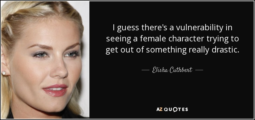 I guess there's a vulnerability in seeing a female character trying to get out of something really drastic. - Elisha Cuthbert