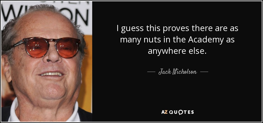 I guess this proves there are as many nuts in the Academy as anywhere else. - Jack Nicholson
