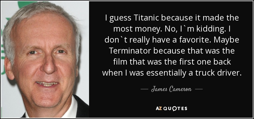 I guess Titanic because it made the most money. No, I`m kidding. I don`t really have a favorite. Maybe Terminator because that was the film that was the first one back when I was essentially a truck driver. - James Cameron