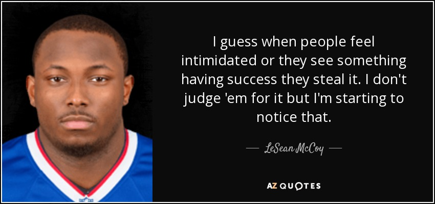 I guess when people feel intimidated or they see something having success they steal it. I don't judge 'em for it but I'm starting to notice that. - LeSean McCoy