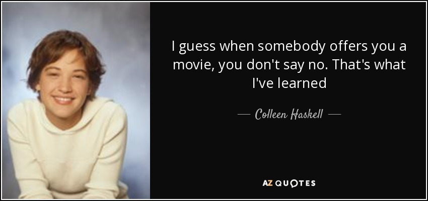I guess when somebody offers you a movie, you don't say no. That's what I've learned - Colleen Haskell
