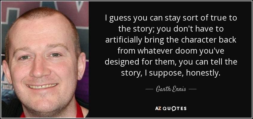 I guess you can stay sort of true to the story; you don't have to artificially bring the character back from whatever doom you've designed for them, you can tell the story, I suppose, honestly. - Garth Ennis