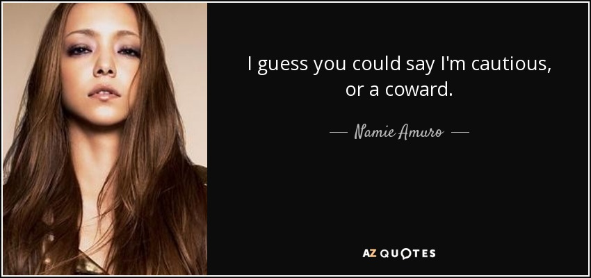 I guess you could say I'm cautious, or a coward. - Namie Amuro