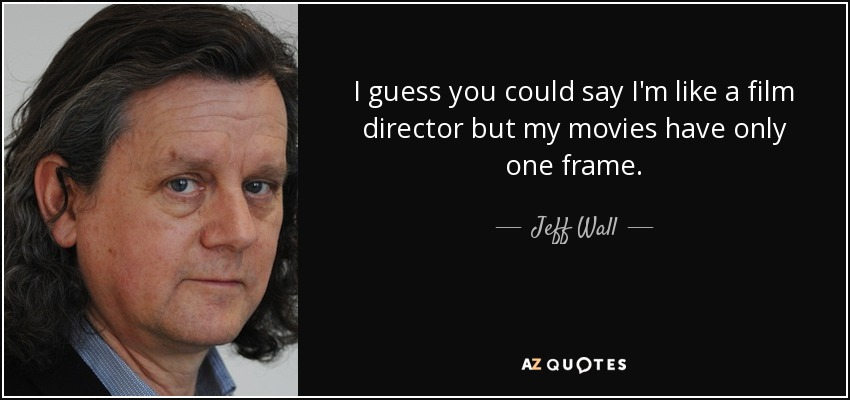 Jeff Wall Quote I Guess You Could Say Im Like A Film Director