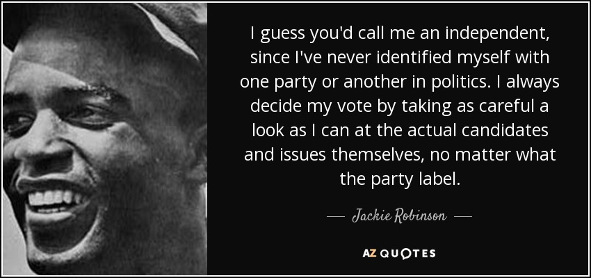 I guess you'd call me an independent, since I've never identified myself with one party or another in politics. I always decide my vote by taking as careful a look as I can at the actual candidates and issues themselves, no matter what the party label. - Jackie Robinson