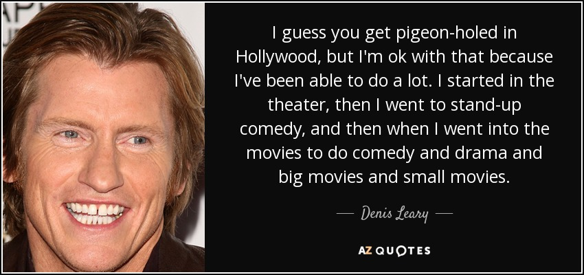 I guess you get pigeon-holed in Hollywood, but I'm ok with that because I've been able to do a lot. I started in the theater, then I went to stand-up comedy, and then when I went into the movies to do comedy and drama and big movies and small movies. - Denis Leary