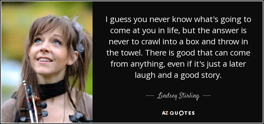 I guess you never know what's going to come at you in life, but the answer is never to crawl into a box and throw in the towel. There is good that can come from anything, even if it's just a later laugh and a good story. - Lindsey Stirling