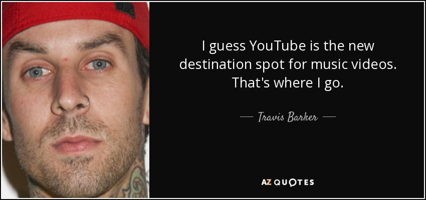 I guess YouTube is the new destination spot for music videos. That's where I go. - Travis Barker