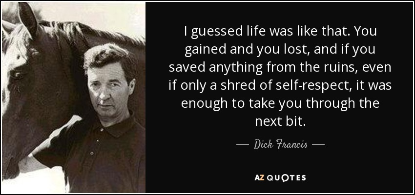 I guessed life was like that. You gained and you lost, and if you saved anything from the ruins, even if only a shred of self-respect, it was enough to take you through the next bit. - Dick Francis