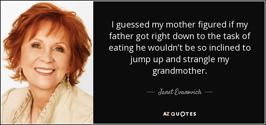 I guessed my mother figured if my father got right down to the task of eating he wouldn't be so inclined to jump up and strangle my grandmother. - Janet Evanovich