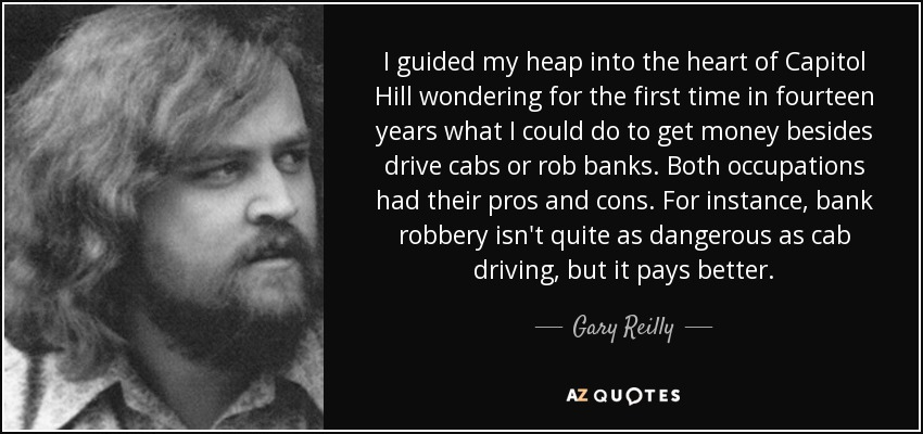 I guided my heap into the heart of Capitol Hill wondering for the first time in fourteen years what I could do to get money besides drive cabs or rob banks. Both occupations had their pros and cons. For instance, bank robbery isn't quite as dangerous as cab driving, but it pays better. - Gary Reilly