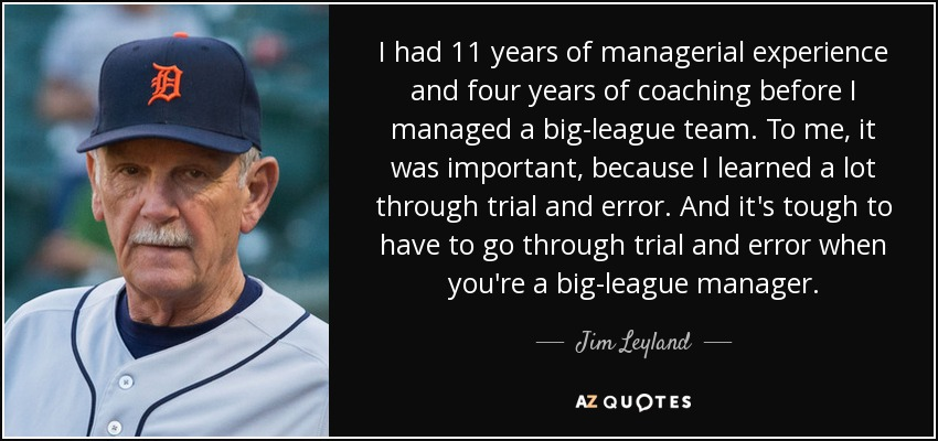 I had 11 years of managerial experience and four years of coaching before I managed a big-league team. To me, it was important, because I learned a lot through trial and error. And it's tough to have to go through trial and error when you're a big-league manager. - Jim Leyland