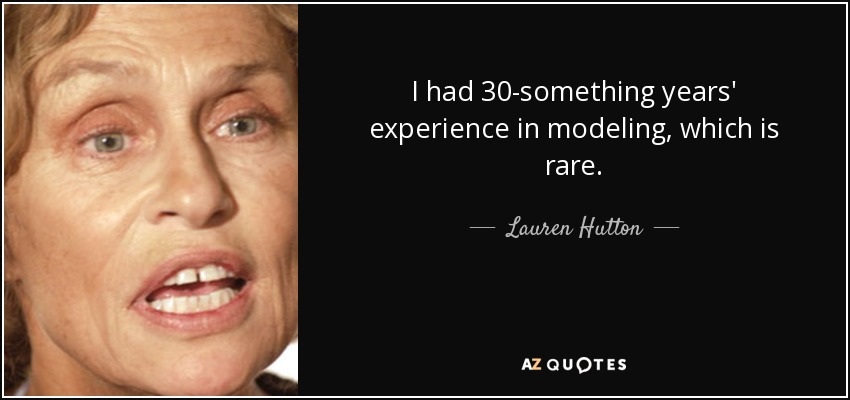 I had 30-something years' experience in modeling, which is rare. - Lauren Hutton