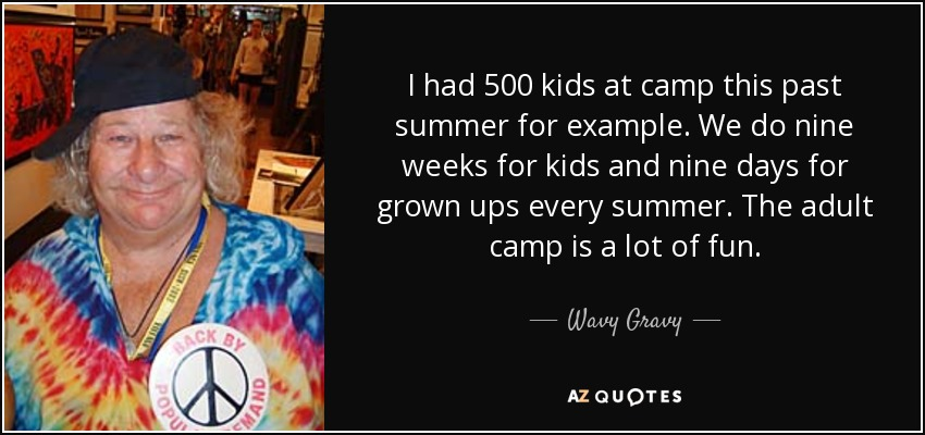 I had 500 kids at camp this past summer for example. We do nine weeks for kids and nine days for grown ups every summer. The adult camp is a lot of fun. - Wavy Gravy