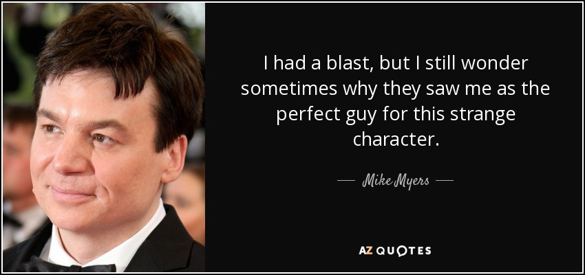 I had a blast, but I still wonder sometimes why they saw me as the perfect guy for this strange character. - Mike Myers