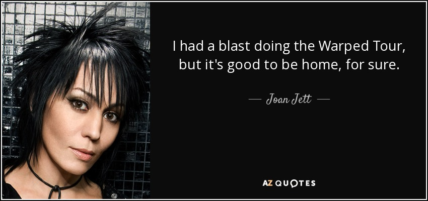 I had a blast doing the Warped Tour, but it's good to be home, for sure. - Joan Jett