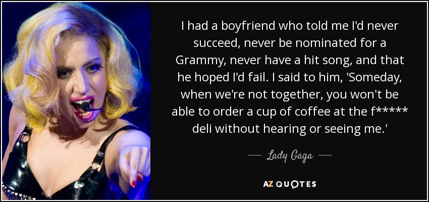 I had a boyfriend who told me I'd never succeed, never be nominated for a Grammy, never have a hit song, and that he hoped I'd fail. I said to him, 'Someday, when we're not together, you won't be able to order a cup of coffee at the f***** deli without hearing or seeing me.' - Lady Gaga