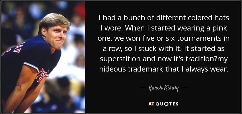 I had a bunch of different colored hats I wore. When I started wearing a pink one, we won five or six tournaments in a row, so I stuck with it. It started as superstition and now it's tradition—my hideous trademark that I always wear. - Karch Kiraly