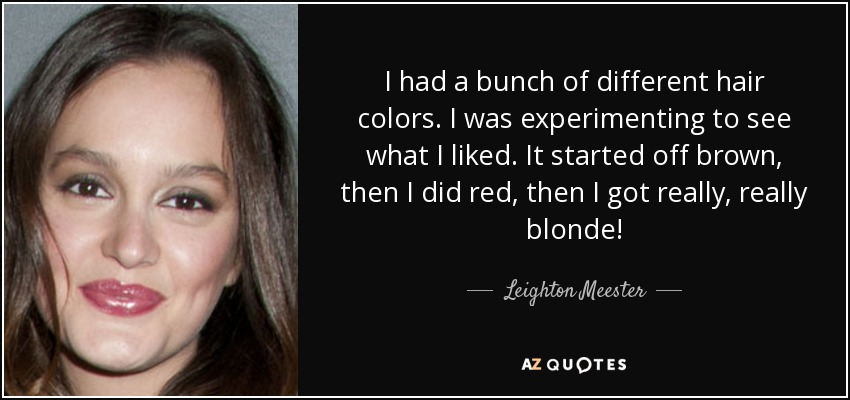 I had a bunch of different hair colors. I was experimenting to see what I liked. It started off brown, then I did red, then I got really, really blonde! - Leighton Meester