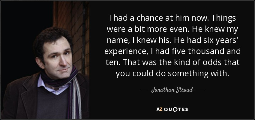 I had a chance at him now. Things were a bit more even. He knew my name, I knew his. He had six years' experience, I had five thousand and ten. That was the kind of odds that you could do something with. - Jonathan Stroud