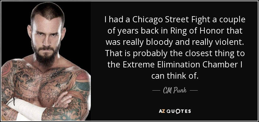 I had a Chicago Street Fight a couple of years back in Ring of Honor that was really bloody and really violent. That is probably the closest thing to the Extreme Elimination Chamber I can think of. - CM Punk