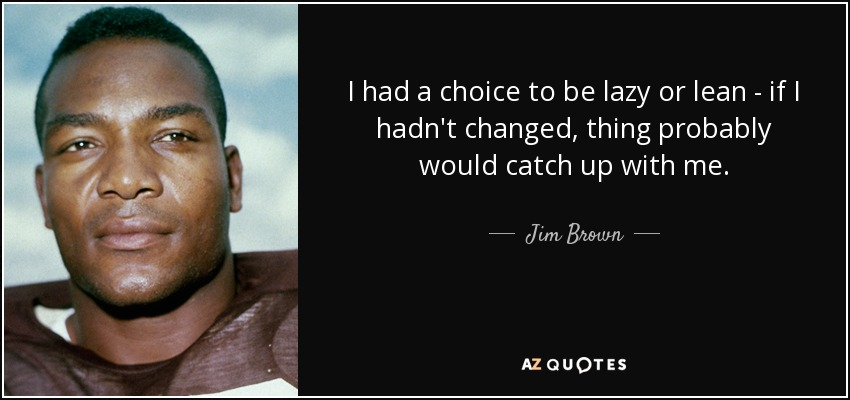 I had a choice to be lazy or lean - if I hadn't changed, thing probably would catch up with me. - Jim Brown