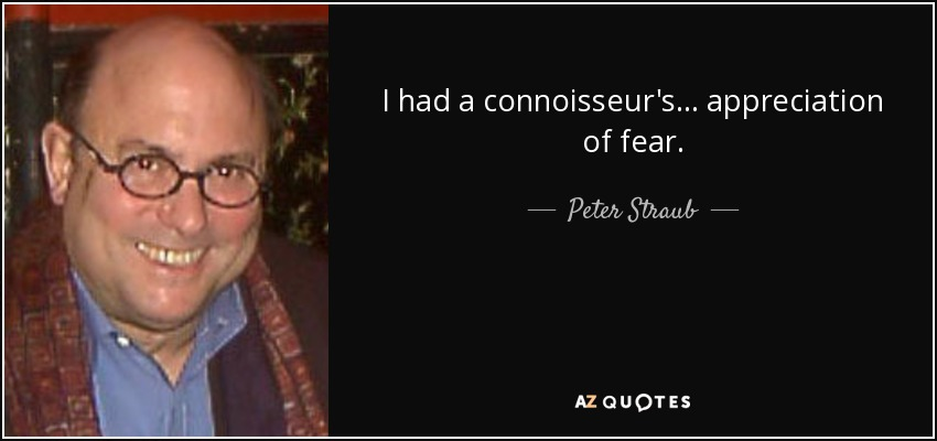 I had a connoisseur's... appreciation of fear. - Peter Straub