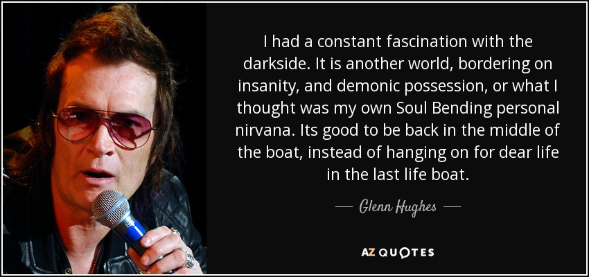 I had a constant fascination with the darkside. It is another world, bordering on insanity, and demonic possession, or what I thought was my own Soul Bending personal nirvana. Its good to be back in the middle of the boat, instead of hanging on for dear life in the last life boat. - Glenn Hughes