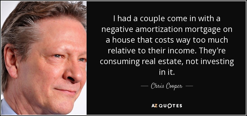 I had a couple come in with a negative amortization mortgage on a house that costs way too much relative to their income. They're consuming real estate, not investing in it. - Chris Cooper