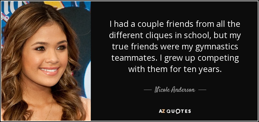 I had a couple friends from all the different cliques in school, but my true friends were my gymnastics teammates. I grew up competing with them for ten years. - Nicole Anderson