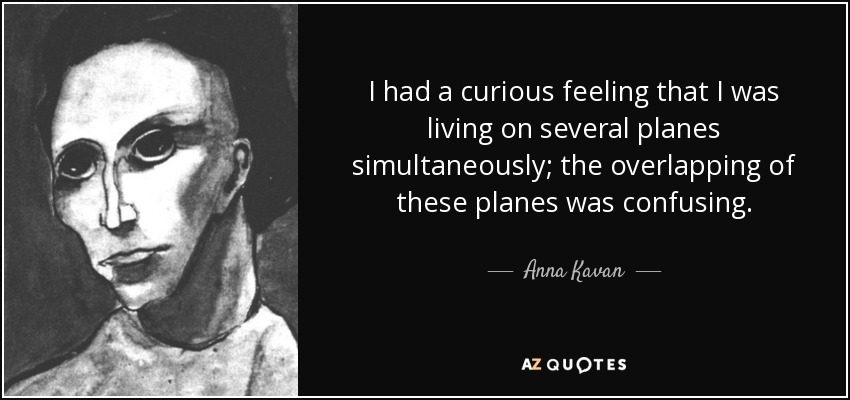 I had a curious feeling that I was living on several planes simultaneously; the overlapping of these planes was confusing. - Anna Kavan