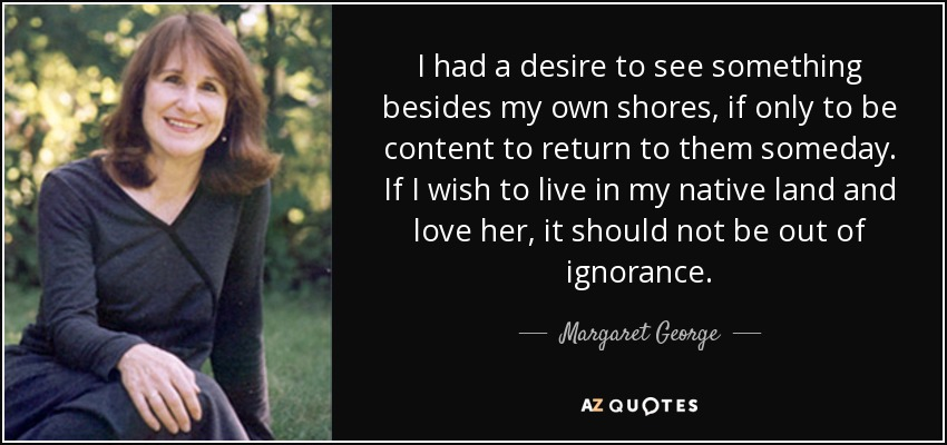 I had a desire to see something besides my own shores, if only to be content to return to them someday. If I wish to live in my native land and love her, it should not be out of ignorance. - Margaret George