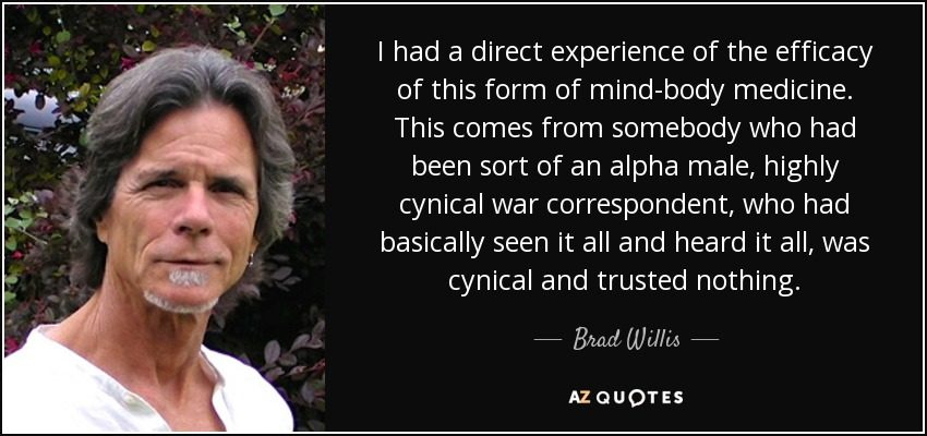 I had a direct experience of the efficacy of this form of mind-body medicine. This comes from somebody who had been sort of an alpha male, highly cynical war correspondent, who had basically seen it all and heard it all, was cynical and trusted nothing. - Brad Willis