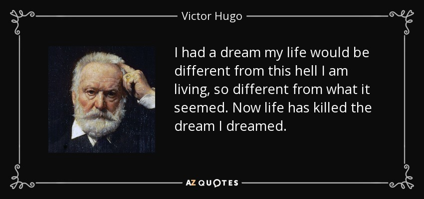I had a dream my life would be different from this hell I am living, so different from what it seemed. Now life has killed the dream I dreamed. - Victor Hugo