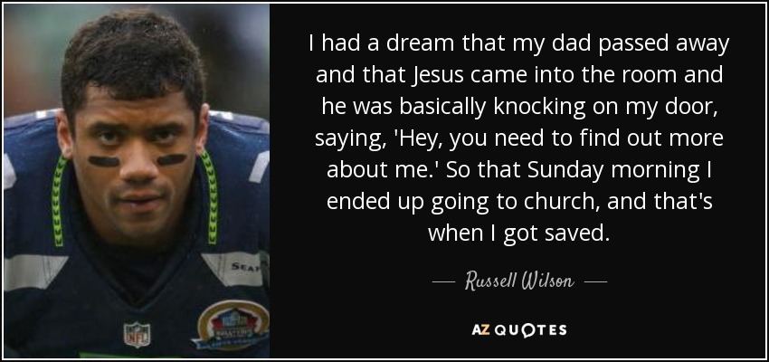 I had a dream that my dad passed away and that Jesus came into the room and he was basically knocking on my door, saying, 'Hey, you need to find out more about me.' So that Sunday morning I ended up going to church, and that's when I got saved. - Russell Wilson