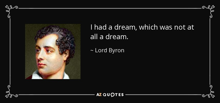 I had a dream, which was not at all a dream. - Lord Byron