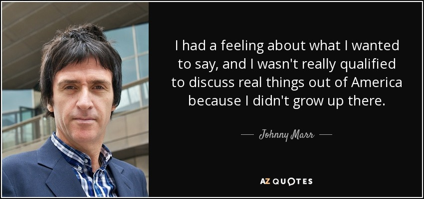 I had a feeling about what I wanted to say, and I wasn't really qualified to discuss real things out of America because I didn't grow up there. - Johnny Marr