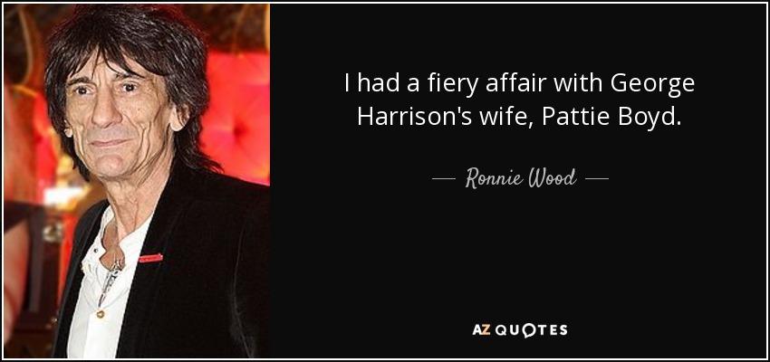I had a fiery affair with George Harrison's wife, Pattie Boyd. - Ronnie Wood