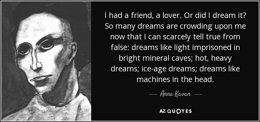 I had a friend, a lover. Or did I dream it? So many dreams are crowding upon me now that I can scarcely tell true from false: dreams like light imprisoned in bright mineral caves; hot, heavy dreams; ice-age dreams; dreams like machines in the head. - Anna Kavan