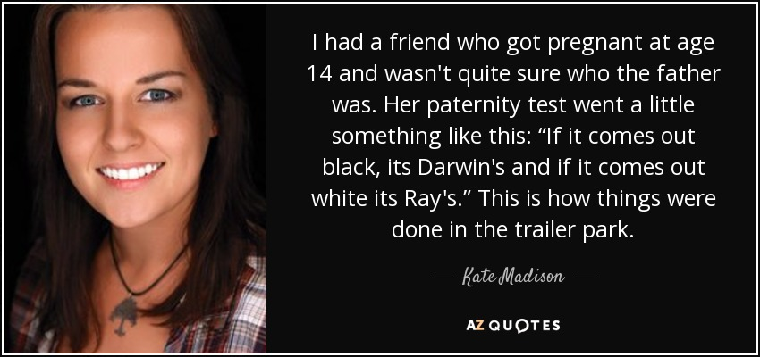 "I had a friend who got pregnant at age 14 and wasn't quite sure who the father was. Her paternity test went a little something like this: ""If it comes out black, its Darwin's and if it comes out white its Ray's."" This is how things were done in the trailer park. - Kate Madison"