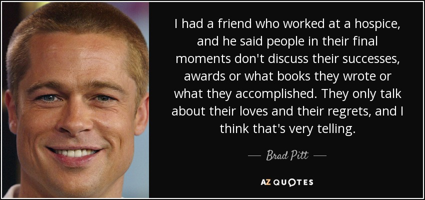 I had a friend who worked at a hospice, and he said people in their final moments don't discuss their successes, awards or what books they wrote or what they accomplished. They only talk about their loves and their regrets, and I think that's very telling. - Brad Pitt