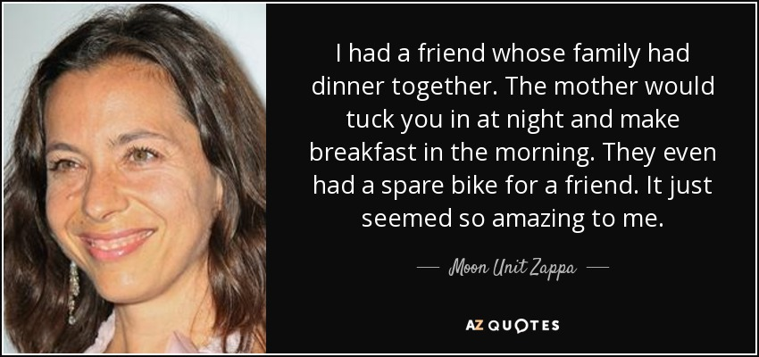 I had a friend whose family had dinner together. The mother would tuck you in at night and make breakfast in the morning. They even had a spare bike for a friend. It just seemed so amazing to me. - Moon Unit Zappa