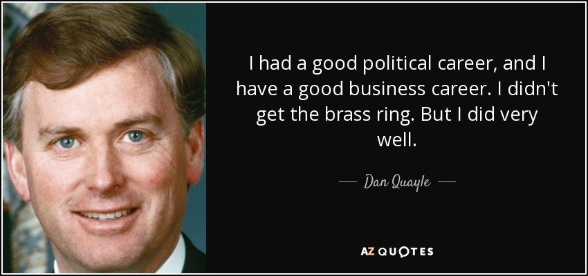 I had a good political career, and I have a good business career. I didn't get the brass ring. But I did very well. - Dan Quayle