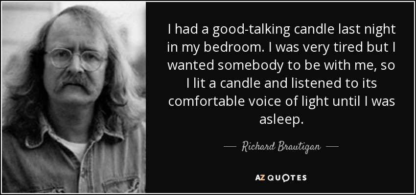 I had a good-talking candle last night in my bedroom. I was very tired but I wanted somebody to be with me, so I lit a candle and listened to its comfortable voice of light until I was asleep. - Richard Brautigan