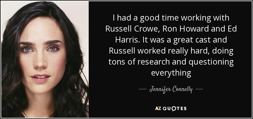I had a good time working with Russell Crowe, Ron Howard and Ed Harris. It was a great cast and Russell worked really hard, doing tons of research and questioning everything - Jennifer Connelly